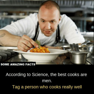 Facts, Memes, and Best: SOME AMAZING FACTS  According to Science, the best cooks are  men.  Tag a person who cooks really well