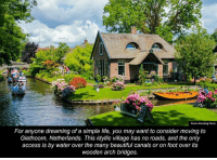Dank, Access, and Netherlands: Some Amazing Facts  For anyone dreaming of a simple life, you may want to consider moving to  Giethoorn, Netherlands. This idyllic village has no roads, and the only  access is by water over the many beautiful canals or on foot over its  wooden arch bridges.