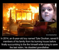 Grandfathered: Some Amazing Facts  In 2014, an 8-year-old boy named Tyler Doohan, saved 6  members of his family from his burning house before  finally succumbing to the fire himself while trying to save  the last victim, his disabled grandfather.