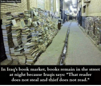 "Books, Facts, and Memes: Some Amazing Facts  In Iraq's book market, books remain in the street  at night because Iraqis says:  ""That reader  does not steal and thief does not read.  t steal and thief does not read"