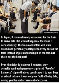 "Memes, 🤖, and Proof: Some Amazing Facts  In Japan, it is an extremely rare event for the train  to arrive late. But when it happens, they take it  very seriously. The train conductors will walk  around and personally apologize to every one on the  train instead of just announcing it on the mic, but  that's not the best part!  Even the delay is just over 5 minutes, they  actually hand each passenger a printed ""Proof of  Lateness"" slip so that you could show it to your boss  or school to know it was not your fault of being late,  saving you the embarrassment of excuses."