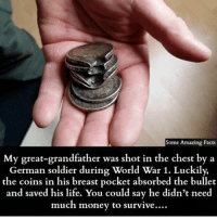 Facts, Life, and Memes: Some Amazing Facts  My great-grandfather was shot in the chest by a  German soldier during World War 1. Luckily,  the coins in his breast pocket absorbed the bullet  and saved his life. You could say he didn't need  much money to survive.…