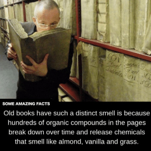 old books: SOME AMAZING FACTS  Old books have such a distinct smell is because  hundreds of organic compounds in the pages  break down over time and release chemicals  that smell like almond, vanilla and grass.