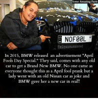 """Bmw, Facts, and Memes: Some Amazing Facts  Some  NO FOOL  In 2015, BMW released an advertisement """"April  Fools Day Special."""" They said, comes with any old  car to get a Brand New BMW. No one came as  everyone thought this as a April fool prank but a  lady went with an old Nissan car as joke and  BMW gave her a new car in real"""