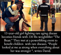 "12 year old girl: Some Amazing Facts  STRONG  STRONGER->  12-year-old girl fighting rare aging disease  becomes friends with 330 Ibs weightlifter ""The  Beast."" They met at a powerlifting event to  benefit children with rare diseases. ""People  looked at me as strong when everything about  her was stronger writes David."