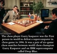 Garry: Some Amazing Facts  The chess player Garry kasparov was the First  person in world to defeat a supercomputer in  chess game 1996. It was a pair of six-game  chess matches between world chess champion  Garry Kasparov and on IBM supercomputer  called Deep Blue.