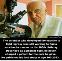 the scientist: Some Amazing Facts  The scientist who developed the vaccine to  fight leprosy was still working to find a  vaccine for cancer on his 100th birthday.  Described as a popular hero, he never  charged a patient for the care he gave.  He published his last study at age 100 2013.