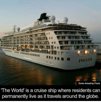 Facts, Memes, and Amaz: Some Amazing Facts  The World' is a cruise ship where residents can  permanently live as it travels around the globe. This is where I need to be!