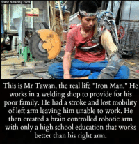 """Welding: Some Amazing Facts  This is Mr Tawan, the real life """"Iron Man."""" He  works in a welding shop to provide for his  poor family. He had a stroke and lost mobility  of left arm leaving him unable to work. He  then created a brain controlled robotic arm  with only a high school education that works  better than his right arm."""