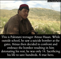 Facts, Life, and Memes: Some Amazing Facts  This is Pakistani teenager Aitzaz Hasan. While  outside school, he saw a suicide bomber at the  gates. Aitzaz then decided to confront and  embrace the bomber resulting in him.  detonating his vest, he was only 14. Sacrificing  his life to save hundreds. A true hero