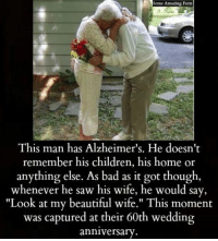 """Bad, Beautiful, and Children: Some Amazing Facts  This man has Alzheimer's. He doesn't  remember his children, his home or  anything else. As bad as it got though  whenever he saw his wife, he would say,  """"Look at my beautiful wife."""" This moment  was captured at their 60th wedding  anniversary"""
