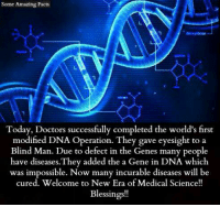 Facts, Memes, and Science: Some Amazing Facts  Today, Doctors successfully completed the world's first  modified DNA Operation. They gave eyesight to a  Blind Man. Due to defect in the Genes many people  have diseases. They added the a Gene in DNA which  was impossible. Now many incurable diseases will be  cured. Welcome to New Era ofMedical Science!!  Blessings!