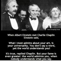 Albert Einstein, Charlie, and Facts: Some Amazing Facts  When Albert Einstein met Charlie Chaplin  Einstein said,  What I most admire about your art, is  your universality. You don't say a word,  yet the world understands you!  It's true, replied Chaplin. But your fame is  even greater: the world admires you, when  nobody understands what you say. 2 brilliant men.