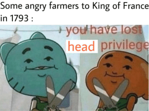 Chop, chop, your head is now not: Some angry farmers to King of France  in 1793 :  +you'have lost  head privilege  w/erd Chop, chop, your head is now not