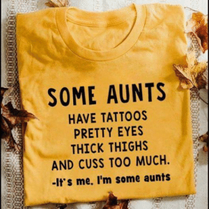 Tattoos, Too Much, and Thick Thighs: SOME AUNTS  HAVE TATTOOS  PRETTY EYES  THICK THIGHS  AND CUSS TOO MUCH.  -It's me. I'm some aunts I'm some aunts.