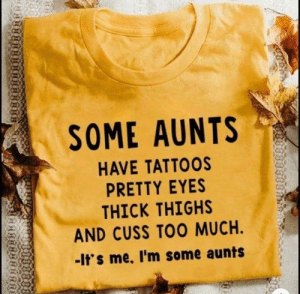Aunts rule!: SOME AUNTS  HAVE TATTOOS  PRETTY EYES  THICK THIGHS  AND CUSS TOO MUCH.  -It's me. I'm some aunts Aunts rule!
