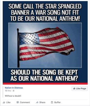 Tumblr, National Anthem, and The Star-Spangled Banner: SOME CALL THE STAR SPANGLED  BANNER A WAR SONG NOT FIT  TO BE OUR NATIONAL ANTHEM  SHOULD THE SONG BE KEPT  AS OUR NATIONAL ANTHEM?  Nation In Distress  16 hrs  Like Page  Without a doubt!  LikeComment Share Buffer memehumor:  What people, where?