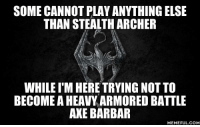 axe: SOME CANNOT PLAY ANYTHING ELSE  THAN STEALTH ARCHER  WHILEIM HERE TRYING NOT TO  BECOME AHEAVY ARMORED BATTLE  AXE BARBAR  MEMEFUL COM