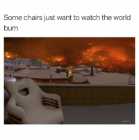 Memes, Watch, and World: Some chairs just want to watch the world  burn I'm the chair 😈