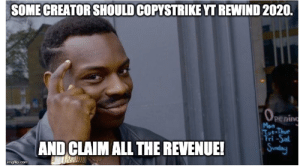 Sunday, All The, and Com: SOME CREATOR SHOULD COPYSTRIKE YT REWIND 2020.  Oeeni  pening  Mon  Tut-Thur  Fri -Sal  Sunday  AND CLAIM ALL THE REVENUE!  imgflip.com its the just copy paste from different creators!