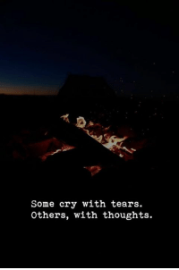 Cry, Tears, and  Thoughts: Some cry with tears.  Others, with thoughts.