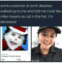 Dr. Seuss, Ironic, and Work: some customer at work deadass  walked up to me and told me i look like  mike meyers as cat in the hat. i'm  deceased  Barnes &Noble  Dr. Seuss' The Cat in the Hat  PRICE  RATING  $9.27  3.1x(15