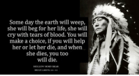 Funny, Life, and Bear: Some day the earth will weep,  she will beg for her life, she will  cry with tears of blood. You will  make a choice, if you will help  her or let her die, and when  she dies, you too  will die.  a cether die, and whenj  HOLLOW HORN BEAR  BRULE LAKOTA S9 1st Harvey… now: Hurricane Irma Hurricane Jose Hurricane Katia 8.1 Earthquake in Mexico Tsunami all @ the same time https://t.co/Bc3EM7U5ed