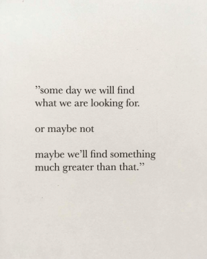 "Looking, Day, and Will: ""some day we will find  95  what we are looking for.  or maybe not  maybe we'ľll find something  much greater than that."""