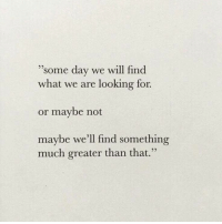 Looking, Day, and Will: some day we will find  what we are looking for.  or maybe not  maybe we'll find something  much greater than that.  9)
