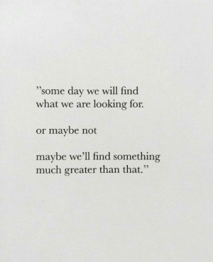 "Looking, Day, and Will: ""some day we will find  what we are looking for.  .5  or maybe not  maybe we'll find something  much greater than that  25"