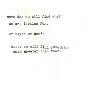 https://iglovequotes.net/: some day we will find what  we are looking for  or maybe we won't  maybe we will find something  much greater than that. https://iglovequotes.net/
