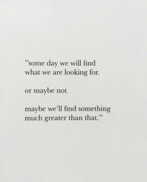 "Looking, Day, and Will: ""Some day we will find  what we are looking for.  25  or maybe not  maybe we'll find something  much greater than that."""