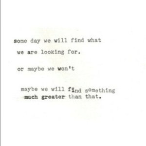 https://iglovequotes.net/: some day we will find what  we are looking for  or maybe we won't  maybe we wil1 find something  much greater than that. https://iglovequotes.net/