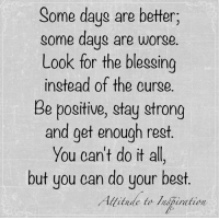 Memes, Attitude, and 🤖: Some days are better;  some days are worse  Look for the blessing  instead of the ourge.  Be positive, stay strong  and get enough rest  You can't do it all  but you can do your best.  Allitude to lispination Attitude to Inspiration