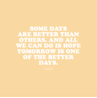 Target, Tumblr, and Blog: SOME DAYS  ARE BETTER THAN  OTHERS. AND ALL  WE CAN DO IS HOPE  TOMORROW IS ONE  OF THE BETTER  DAYS  cwote cwote:Tomorrow will be better.