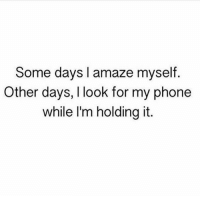 Memes, Phone, and 🤖: Some days I amaze myself  Other days, I look for my phone  while I'm holding it. Same @confessionsofablonde @confessionsofablonde @confessionsofablonde