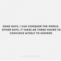 Shower, World, and Can: SOME DAYS, I CAN CONQUER THE WORLD.  OTHER DAYS, IT TAKES ME THREE HOURS TO  CONVINCE MYSELF TO SHOWER.