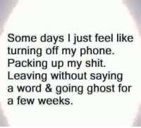 Tag Someone <3: Some days I just feel like  turning off my phone.  Packing up my shit.  Leaving without saying  a word & going ghost for  a few weeks. Tag Someone <3