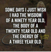 nineties: SOME DAYS I JUST WISH  I HAD THE WISDOM  OF A NINETY YEAR OLD,  THE BODY OF A  TWENTY YEAR OLD AND  THE ENERGY OF  A THREE YEAR OLD