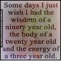 nineties: Some days I just  wish I had the  wisdom of a  E ninety year old,  the body of a  twenty year old  and the energy of  a three year old.