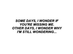 Missing Me: SOME DAYS, I WONDER IF  YOU'RE MISSING ME.  OTHER DAYS, I WONDER WHY  IM STILL WONDERING...