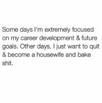 Future, Goals, and Memes: Some days I'm extremely focused  on my career development & future  goals. Other days, I just want to quit  & become a housewife and bake  shit Wake me up when I'm married to a hot guy and a stay at home mama