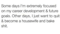 Future, Goals, and Shit: Some days I'm extremely focused  on my career development & future  goals. Other days, I just want to quit  & become a housewife and bake  shit. @studentlifeproblems