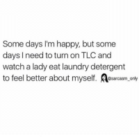 Definitely tonight: Some days I'm happy, but some  days I need to turn on TLC and  watch a lady eat laundry detergent  to feel better about myself  @sarcasm only Definitely tonight