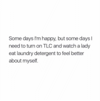 Slash Teen Mom & maybe a little 90 day fiancé drams I'm feeling real low: Some days I'm happy, but some days l  need to turn on TLC and watch a lady  eat laundry detergent to feel better  about myseltf. Slash Teen Mom & maybe a little 90 day fiancé drams I'm feeling real low