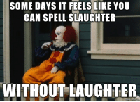 Laughter, Can, and You: SOME DAYS IT FEELS LIKE YOU  CAN SPELL SLAUGHTER  WITHOUT LAUGHTER  on Sometimes it gets to me too