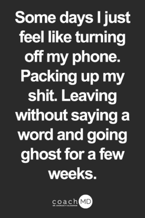 Memes, Phone, and Shit: Some days l just  feel like turning  off my phone.  Packing up my  shit. Leaving  without saying a  word and going  ghost for a few  weeks  coach  MD <3