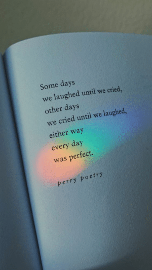 Poetry, Day, and Every Day: Some days  we laughed until we cried  other days  we cried until we laughed,  either way  every day  was perfect.  perry poetry