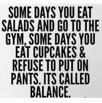 Memes, Cupcakes, and 🤖: SOME DAYS YOU EAT  SALADS AND GO TO THE  GYM, SOME DAYS YOU  EAT CUPCAKES &  REFUSE TO PUT ON  PANTS. ITS CALLED  BALANCE