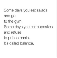 Cupcaking: Some days you eat salads  and go  to the gym.  Some days you eat cupcakes  and refuse  to put on pants.  It's called balance.